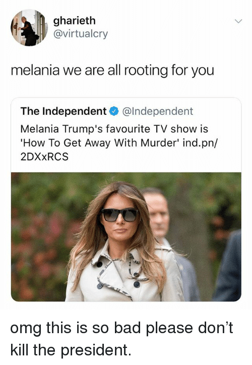 rooting for you: gharieth  @virtualcry  melania we are all rooting for you  The Independent @lndependent  Melania Trump's favourite TV show is  How To Get Away With Murder' ind.pn/  2DXxRCS omg this is so bad please don't kill the president.