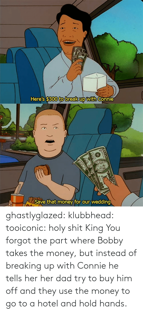 Dad: ghastlyglazed: klubbhead:  tooiconic:  holy shit  King  You forgot the part where Bobby takes the money, but instead of breaking up with Connie he tells her her dad try to buy him off and they use the money to go to a hotel and hold hands.