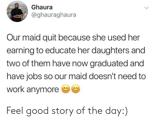feel good: Ghaura  @ghauraghaura  Our maid quit because she used her  earning to educate her daughters and  two of them have now graduated and  have jobs so our maid doesn't need to  work anymore Feel good story of the day:)