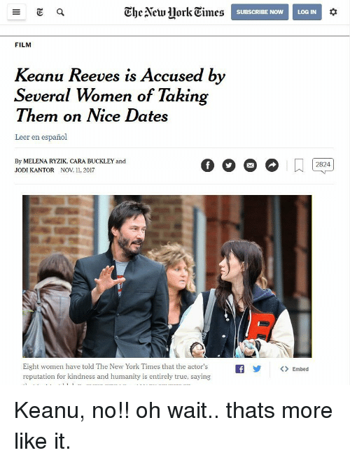 The New York Times: Ghe Alcwork Times  SUBSCRIBE NOWLOG IN  FILM  Keanu Reeves is Accused by  Several Women of Takin  Them on Nice Dates  Leer en español  By MELENA RYZIK, CARA BUCKLEY and  JODI KANTOR NOV 11, 2017  Eight women have told The New York Times that the actor'sfEmbed  reputation for kindness and humanity is entirely true, saying Keanu, no!! oh wait.. thats more like it.