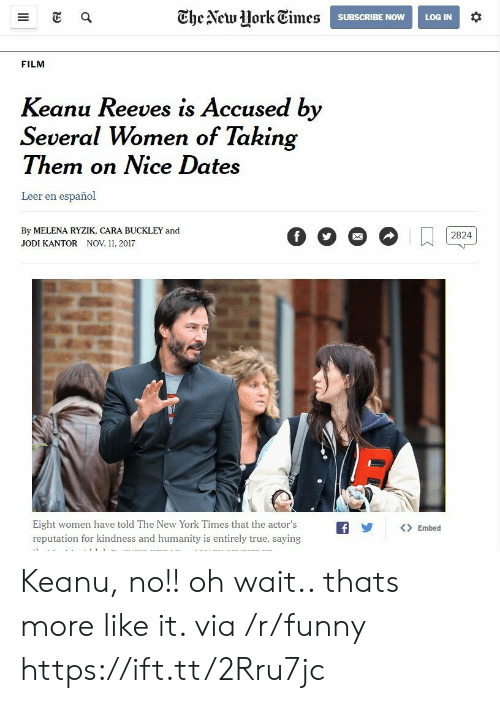 The New York Times: Ghe Alcwork Times  SUBSCRIBE NOWLOG IN  FILM  Keanu Reeves is Accused by  Several Women of Takin  Them on Nice Dates  Leer en español  By MELENA RYZIK, CARA BUCKLEY and  JODI KANTOR NOV 11, 2017  Eight women have told The New York Times that the actor'sfEmbed  reputation for kindness and humanity is entirely true, saying Keanu, no!! oh wait.. thats more like it. via /r/funny https://ift.tt/2Rru7jc