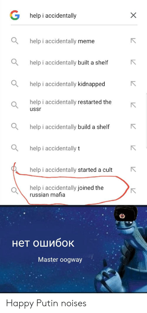 build a: Ghelp i accidentally  help i accidentally meme  help i accidentally built a shelf  help i accidentally kidnapped  help i accidentally restarted the  ussr  help i accidentally build a shelf  help i accidentally t  help i accidentally started a cult  help i accidentally joined the  russian mafia  нет ошибок  Master oogway  X Happy Putin noises
