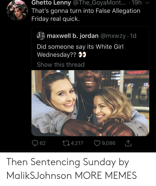 ghetto: Ghetto Lenny @The_GoyaMont.. .19h  That's gonna turn into False Allegation  Friday real quick.  maxwell b. jordan @mxwzy 1d  Did someone say its White Girl  Wednesday??09  Show this thread  214,217  62  9,086 Then Sentencing Sunday by MalikSJohnson MORE MEMES