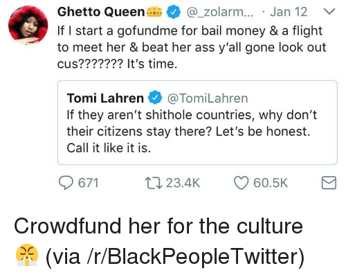 Bail Money: Ghetto Queen @_zolar.. Jan 12  If I start a gofundme for bail money & a flight  to meet her & beat her ass y'all gone look out  cus??????? It's time.  Tomi Lahren@TomiLahren  If they aren't shithole countries, why don't  their citizens stay there? Let's be honest.  Call it like it is  t 23.4K <p>Crowdfund her for the culture 😤 (via /r/BlackPeopleTwitter)</p>