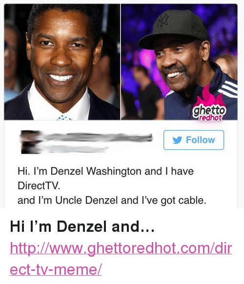 """Direct Tv: ghetto  redhot  Follow  Hi. I'm Denzel Washington and I have  DirectTV.  and I'm Uncle Denzel and I've got cable <p><strong>Hi I&rsquo;m Denzel and&hellip;</strong></p><p><a href=""""http://www.ghettoredhot.com/direct-tv-meme/"""">http://www.ghettoredhot.com/direct-tv-meme/</a></p>"""