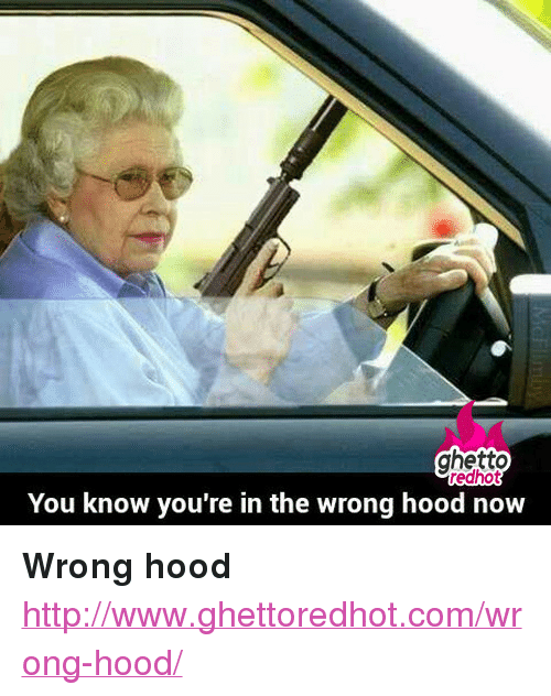 "Ghetto Redhot: ghetto  redhot  You know you're in the wrong hood now <p><strong>Wrong hood</strong></p><p><a href=""http://www.ghettoredhot.com/wrong-hood/"">http://www.ghettoredhot.com/wrong-hood/</a></p>"