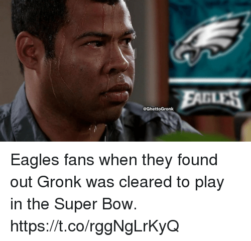 gronk: @GhettoGronk Eagles fans when they found out Gronk was cleared to play in the Super Bow. https://t.co/rggNgLrKyQ