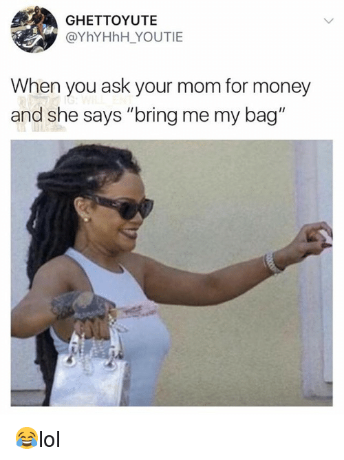 "bringed: GHETTOYUTE  @YhYHhH YOUTIE  When you ask your mom for money  and she says ""bring me my bag"" 😂lol"