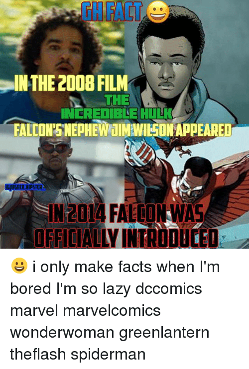 Bored, Facts, and Hipster: GHFACT  IN-THE 2008 FILM  THE  INEREDIBLE HULK  FALCON'SNEPHEWIMON APPEARED  GEEK HIPSTER  IN204 FALWA  N2014  OFFICIALLY INTRODULEO 😀 i only make facts when I'm bored I'm so lazy dccomics marvel marvelcomics wonderwoman greenlantern theflash spiderman