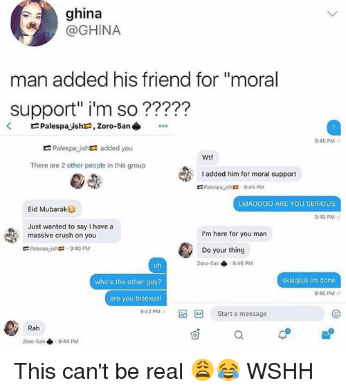 """Im Here For You: ghina  @GHINA  man added his friend for """"moral  Support"""" i'm so ?????  9:45 PM  Palespayshra added you  Wtf  There are 2 other people in this group  added him for moral support  Palespayshr: . 9:45 PM  ?  LMAO0OO ARE YOU SERIOUS  Eid Mubarak  9:45 PM  Just wanted to say I have a  massive crush on you  Palespajshra . 9:40 PM  I'm here for you man  Do your thing  Zoro-5an 9:46 PM  who's the other guy?  sksjsjsjs im done  9:46 PM  are you bisexual  9:42 PM-  Start a message  Rah  1  Zoro-5an ◆  9:44 PM This can't be real 😩😂 WSHH"""