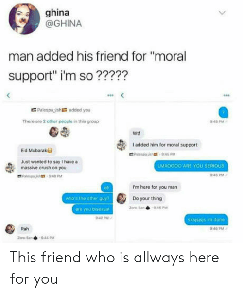 """Im Here For You: ghina  @GHINA  man added his friend for """"moral  support"""" i'm so ?????  E Palespaish  added you  There are 2 other people in this group  45 PM  Wit  I added him for moral support  Eid Mubarak  Just wanted to say I have a  massive crush on you  LMA0OOO ARE YOU SERIOUS  0:45PM  oh  I'm here for you man  who's the other guy  Do your thing  pro-5an946 PM  are you bisexual  sksjsjsis im done  Rah  40 PM This friend who is allways here for you"""