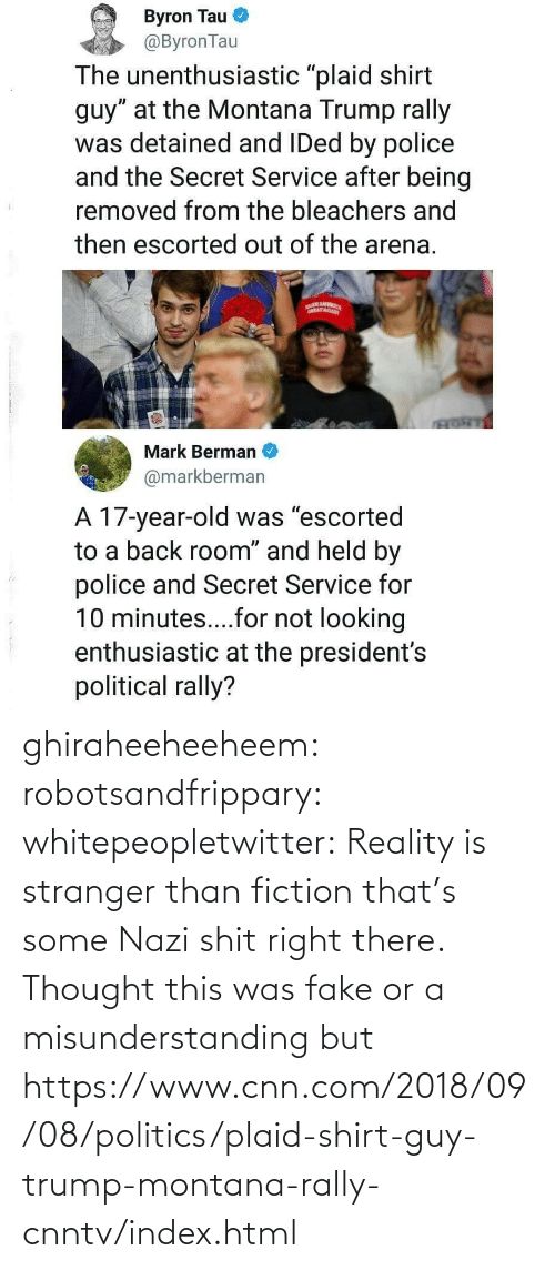 fake: ghiraheeheeheem: robotsandfrippary:  whitepeopletwitter: Reality is stranger than fiction that's some Nazi shit right there.  Thought this was fake or a misunderstanding but https://www.cnn.com/2018/09/08/politics/plaid-shirt-guy-trump-montana-rally-cnntv/index.html