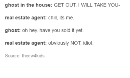 real estate agent: ghost in the house: GET OUT IWILL TAKE YOU  real estate agent: chill, its me.  ghost: oh hey have you sold it yet.  real estate agent: obviously NOT, idiot.  Source: thecw4kids