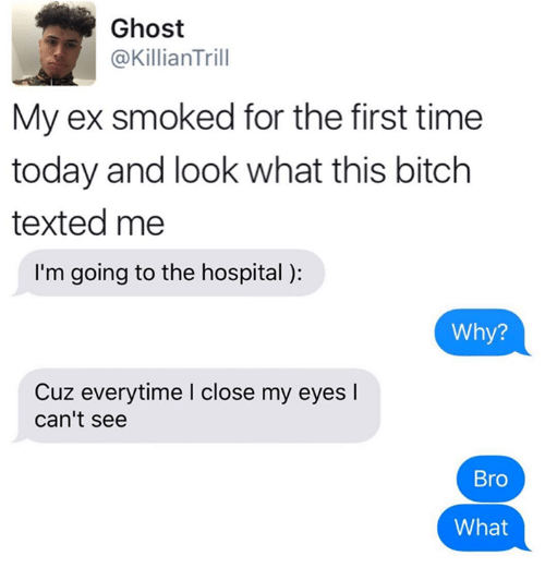 Bitch, Ghost, and Hospital: Ghost  @Killian Trill  My ex smoked for the first time  today and look what this bitch  texted me  I'm going to the hospital  Why?  Cuz everytime l close my eyes l  can't see  Bro  What