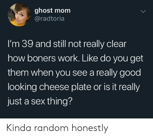 good looking: ghost mom  @radtoria  l'm 39 and still not really clear  how boners work. Like do you get  them when you see a really good  looking cheese plate or is it really  just a sex thing? Kinda random honestly