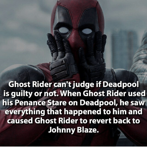 Penance: Ghost Rider can't judge if Deadpool  is guilty or not. When Ghost Rider used  his Penance Stare on Deadpool, he saw  everything that happened to him and  caused Ghost Rider to revert back to  Johnny Blaze.