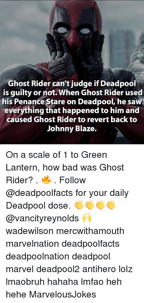 Penance: Ghost Rider can't judge if Deadpool  is guilty or not. When Ghost Rider used  his Penance Stare on Deadpool, he saw  everything that happened to him and  caused Ghost Rider to revert back to  Johnny Blaze. On a scale of 1 to Green Lantern, how bad was Ghost Rider? . 🔥 . Follow @deadpoolfacts for your daily Deadpool dose. 👏👏👏👏 @vancityreynolds 🙌 wadewilson mercwithamouth marvelnation deadpoolfacts deadpoolnation deadpool marvel deadpool2 antihero lolz lmaobruh hahaha lmfao heh hehe MarvelousJokes