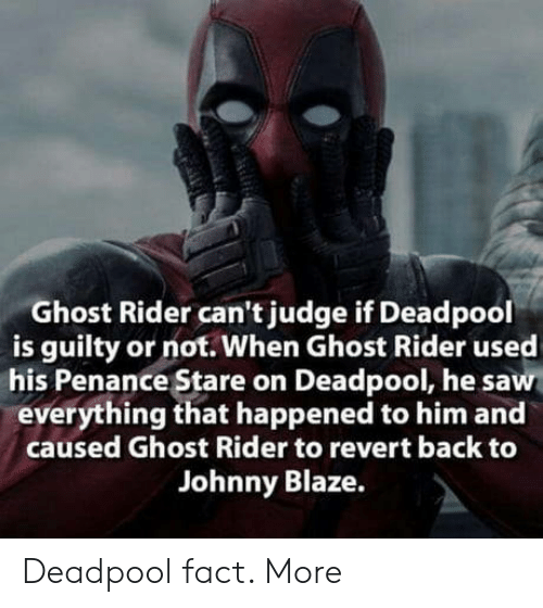 Penance: Ghost Rider can't judge if Deadpool  is guilty or not. When Ghost Rider used  his Penance Stare on Deadpool, he saw  everything that happened to him and  caused Ghost Rider to revert back to  Johnny Blaze. Deadpool fact. More