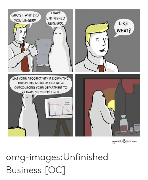 Unfinished Business: GHOST, WHY DO  YOU LINGER?  I HAVE  UNFINISHED  BUSNIESS  LIKE  WHAT?  LIKE YOUR PRODUCTIVITY IS DOWN TWO  THIRDS THIS QUARTER AND WE'RE  OUTSOURCING YOUR DEPARTMENT TO  VIETNAM, SO YOU'RE FIRED  Q1  Q2  Q3  one intoapture (om omg-images:Unfinished Business [OC]