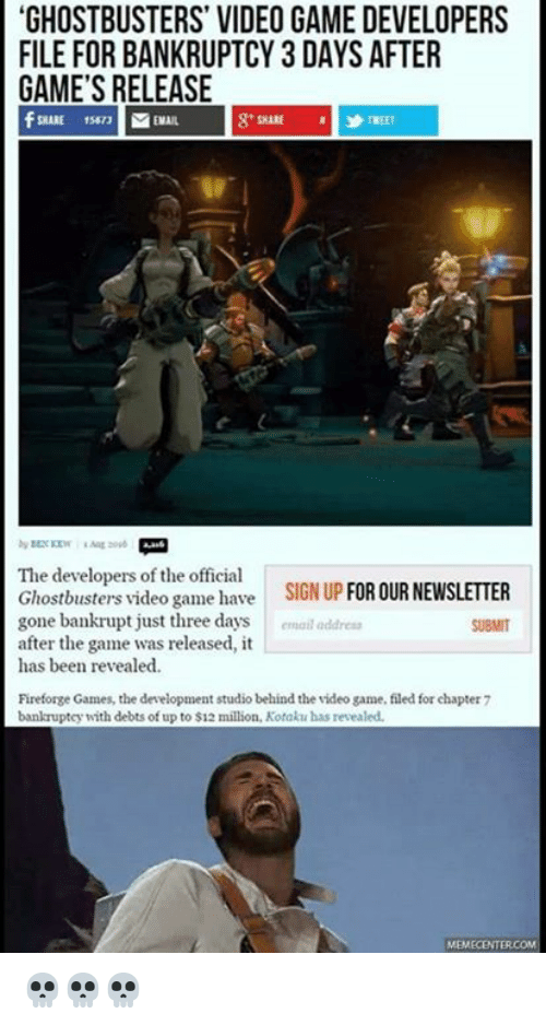 kotaku: GHOSTBUSTERS' VIDEO GAME DEVELOPERS  FILE FOR BANKRUPTCY 3 DAY SAFTER  GAMES RELEASE  The developers of the official  Ghostbusters video game have  SIGN UP  FOR OURNEWSLETTER  gone bankrupt just three days  email  address  after the game was released, it  has been revealed.  Fireforge Games, the development studio behind the wideo game, filed forchapter 7  bankruptcy with debts of up to $12  million, Kotaku has revealed. 💀💀💀