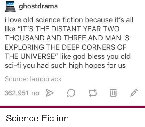 "sci fi: ghostdrama  i love old science fiction because it's all  like ""IT'S THE DISTANT YEAR TWO  THOUSAND AND THREE AND MAN IS  EXPLORING THE DEEP CORNERS OF  THE UNIVERSE"" like god bless you old  sci-fi you had such high hopes for us  Source: lampblack  362.951 no > D Science Fiction"
