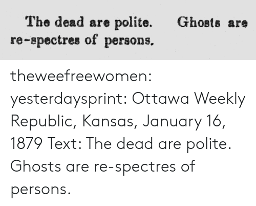 kansas: Ghosts are  The dead are polite.  re-spectres of persons. theweefreewomen:  yesterdaysprint:  Ottawa Weekly Republic, Kansas, January 16, 1879 Text: The dead are polite. Ghosts are re-spectres of persons.