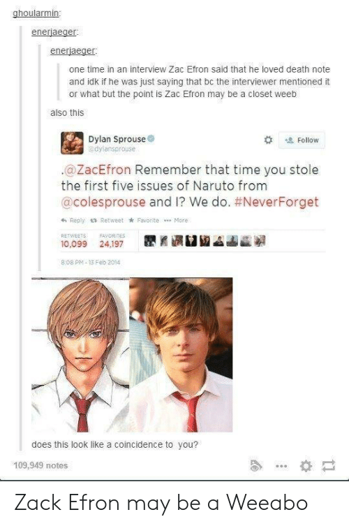 Death Note: ghoularmin:  enerjaeger  enerjaeger  one time in an interview Zac Efron said that he loved death note  and idk if he was just saying that bc the interviewer mentioned it  or what but the point is Zac Efron may be a closet weeb  also this  Dylan Sprouse  dylansprouse  # Follow  .@ZacEfron Remember that time you stole  the first five issues of Naruto from  @colesprouse and I? We do. #NeverForget  h Reply t Retweet k Favorite More  RETWEETSAVORITES  10,099 24,197  8.08 PM-13 Feb 2014  does this look like a coincidence to you?  109,949 notes Zack Efron may be a Weeabo