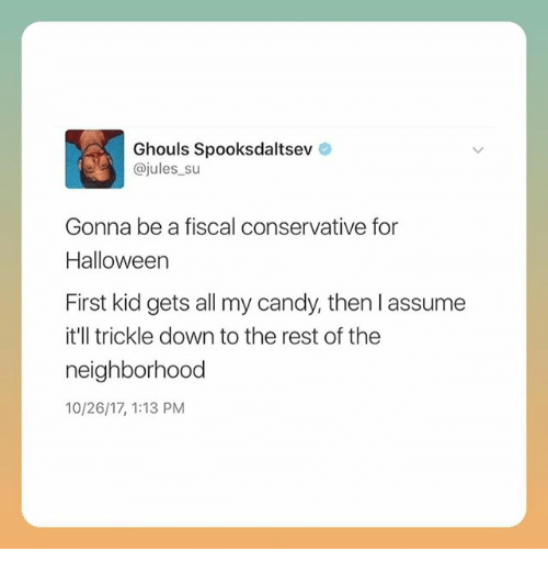 Trickle Down: Ghouls Spooksdaltsev  @jules su  Gonna be a fiscal conservative for  Halloween  First kid gets all my candy, then l assume  it'll trickle down to the rest of the  neighborhood  10/26/17, 1:13 PM