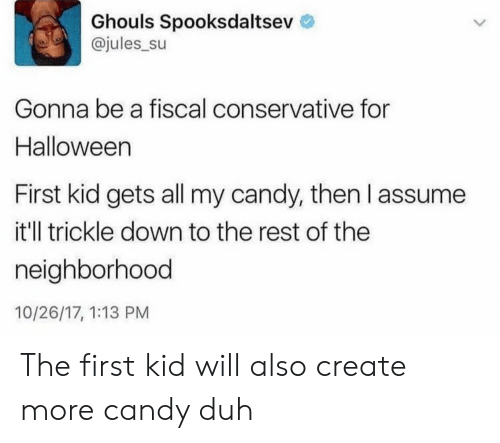 first kid: Ghouls Spooksdaltsev  @jules_su  Gonna be a fiscal conservative for  Halloween  First kid gets all my candy, then l assume  it'll trickle down to the rest of the  neighborhood  10/26/17, 1:13 PM The first kid will also create more candy duh