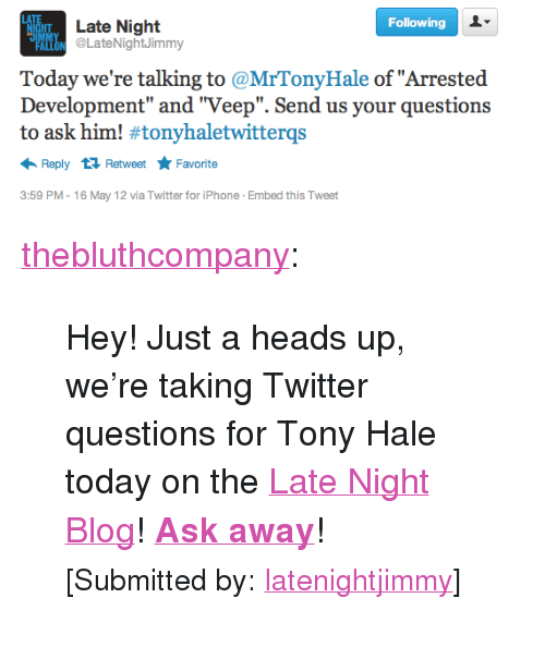 """arrested development: GHT Late Night  Following  IMM  ON @LateNightJimmy  Today we're talking to @MrTonyHale of """"Arrested  Development"""" and """"Veep"""". Send us your questions  to ask him! #tonyhaletwitterqs  Retweet ★ Favorite  Reply  3:59 PM-16 May 12 via Twitter for iPhone Embed this Tweet <p><a class=""""tumblr_blog"""" href=""""http://thebluthcompany.tumblr.com/post/23179432777/hey-just-a-heads-up-were-taking-twitter"""" target=""""_blank"""">thebluthcompany</a>:</p> <blockquote> <p>Hey! Just a heads up, we're taking Twitter questions for Tony Hale today on the <a href=""""http://latenightjimmy.tumblr.com/"""" target=""""_blank"""">Late Night Blog</a>! <strong><a href=""""https://twitter.com/#!/latenightjimmy"""" target=""""_blank"""">Ask away</a></strong>!</p> <p><small>[Submitted by:<a href=""""http://latenightjimmy.tumblr.com/"""" target=""""_blank"""">latenightjimmy</a>]</small></p> </blockquote>"""