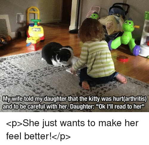 """Arthritis, Be Careful, and Her: ghter that the kitty was hurt(arthritis)  and to be careful with her. Daughter: """"Ok I'll read to her <p>She just wants to make her feel better!</p>"""
