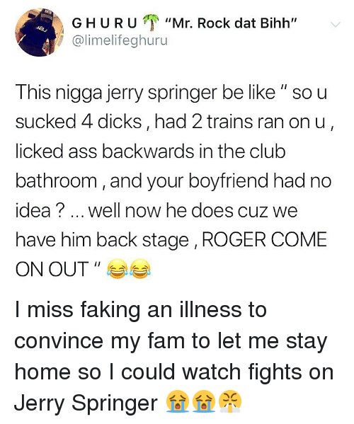 """Jerry Springer: GHURU """"Mr. Rock dat Bihh""""  @limelifeghuru  This nigga jerry springer be like """" so u  sucked 4 dicks, had 2 trains ran on u  licked ass backwards in the club  bathroom, and your boyfriend had no  idea? well now he does cuz we  have him back stage , ROGER COME  ON OUT """" I miss faking an illness to convince my fam to let me stay home so I could watch fights on Jerry Springer 😭😭😤"""