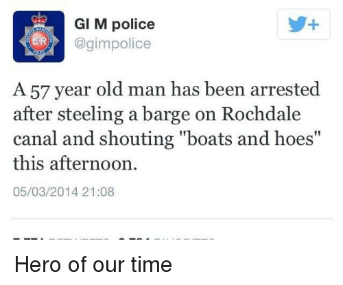 """barge: GI M police  3 ER  @gim police  A 57 year old man has been arrested  after steeling a barge on Rochdale  canal and shouting """"boats and hoes""""  this afternoon  05/03/2014 21:08 Hero of our time"""