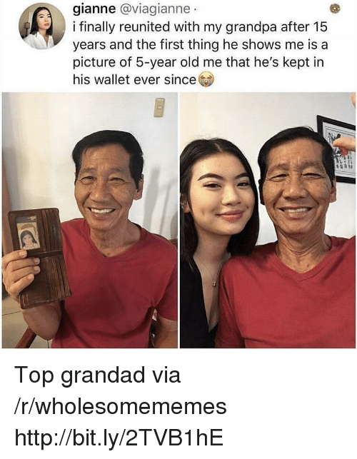 grandad: gianne @viagianne  i finally reunited with my grandpa after 15  years and the first thing he shows me is a  picture of 5-year old me that he's kept in  his wallet ever since Top grandad via /r/wholesomememes http://bit.ly/2TVB1hE