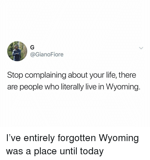 Stop Complaining: @GianoFiore  Stop complaining about your life, there  are people who literally live in Wyoming. I've entirely forgotten Wyoming was a place until today