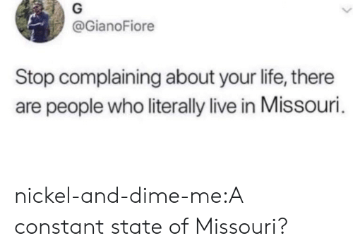 Stop Complaining: @GianoFiore  Stop complaining about your life, there  are people who literally live in Missouri nickel-and-dime-me:A constant state of Missouri?