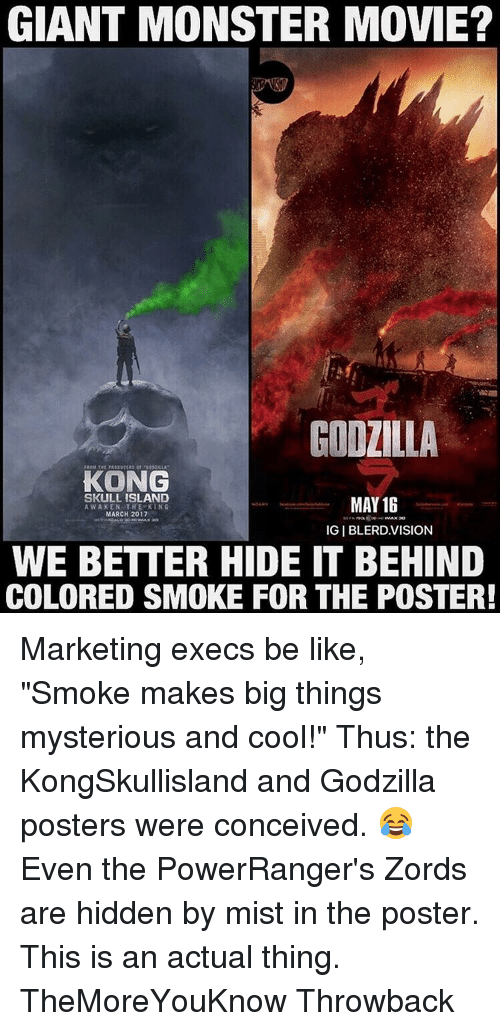 """Godzilla, Memes, and Skull: GIANT MONSTER MOVIE?  GODZILLA  KONG  SKULL ISLAND  MAY 16  AWAKEN THE KING  MARCH 2017  IGIBLERD.VISION  WE BETTER HIDE IT BEHIND  COLORED SMOKE FOR THE POSTER! Marketing execs be like, """"Smoke makes big things mysterious and cool!"""" Thus: the KongSkullisland and Godzilla posters were conceived. 😂 Even the PowerRanger's Zords are hidden by mist in the poster. This is an actual thing. TheMoreYouKnow Throwback"""
