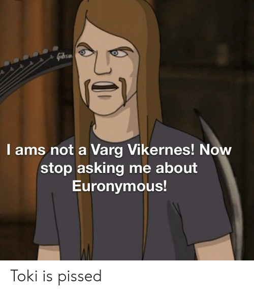 varg vikernes: Gibso  I ams not a Varg Vikernes! Now  stop asking me about  Euronymous! Toki is pissed
