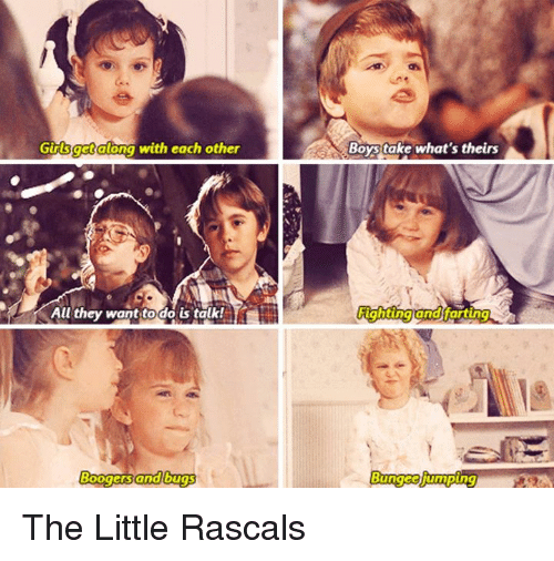 rascals: Gidsget along with each other  All they want to do is talk!  Boy take what's theirs  Fighting and farting The Little Rascals