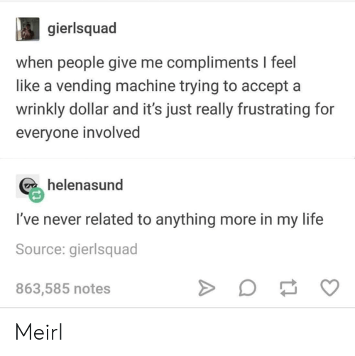 vending machine: gierlsquad  when people give me compliments I feel  like a vending machine trying to accept a  wrinkly dollar and it's just really frustrating for  everyone involved  helenasund  I've never related to anything more in my life  Source: gierlsquad  863,585 notes Meirl