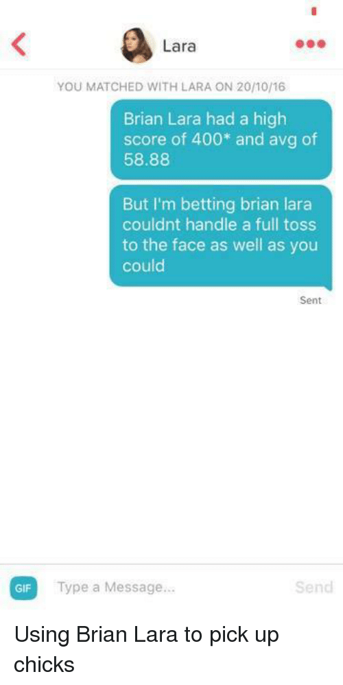 avg: GIF  Lara  Brian Lara had a high  score of 400 and avg of  58.88  But I'm betting brian lara  couldnt handle a full toss  to the face as well as you  could  Sent  Type a Message...  Send Using Brian Lara to pick up chicks