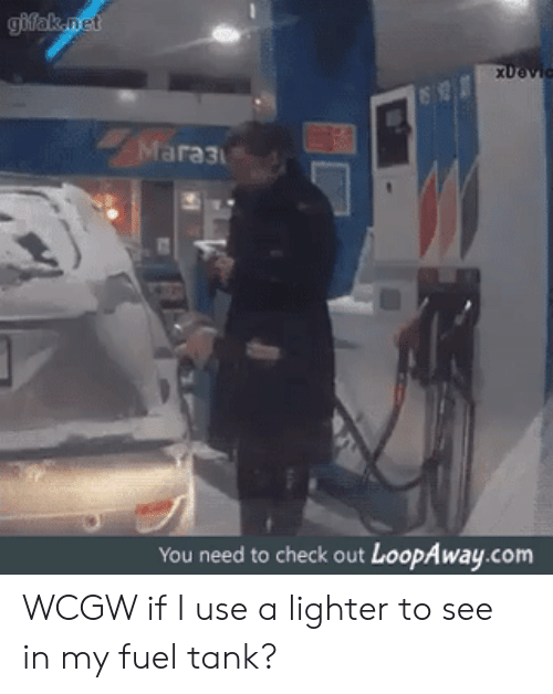 Gifak: gifak.net  XDevic  Mara3  You need to check out LoopAway.com WCGW if I use a lighter to see in my fuel tank?