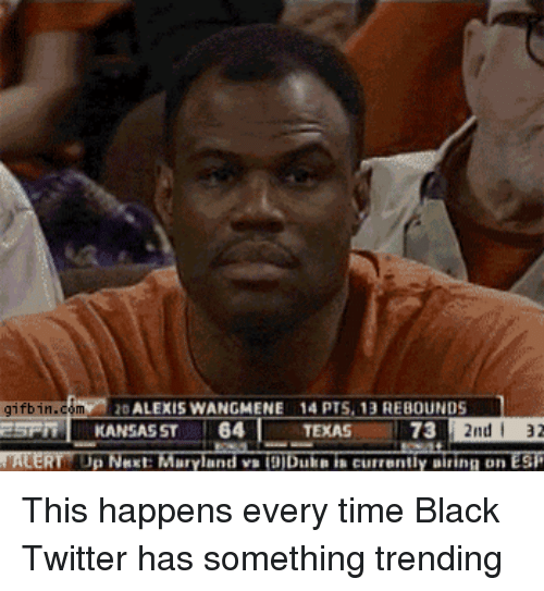 Blackpeopletwitter, Twitter, and Ups: gifbin.com  ALEXIS WANGMENE 14 PTS, 13 REBOUNDS  KANSAS ST T 64 T TEXAS  T 73  2nd i 32  NACERT Up Next Maryland vaTODDuin currently airing Dn ESP This happens every time Black Twitter has something trending