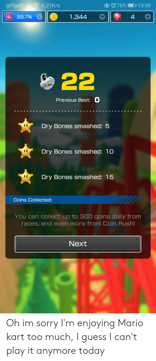 dry bones: giffgaff  6.21K/s  076%  13:09  93.7% i  1,344  22  Previous Best: 0  Dry Bones smashed: 5  Dry Bones smashed: 10  Dry Bones smashed: 15  Coins Collected:  You can collect up to 300 coins daily from  races, and even more from Coin Rush!  Next Oh im sorry I'm enjoying Mario kart too much, I guess I can't play it anymore today