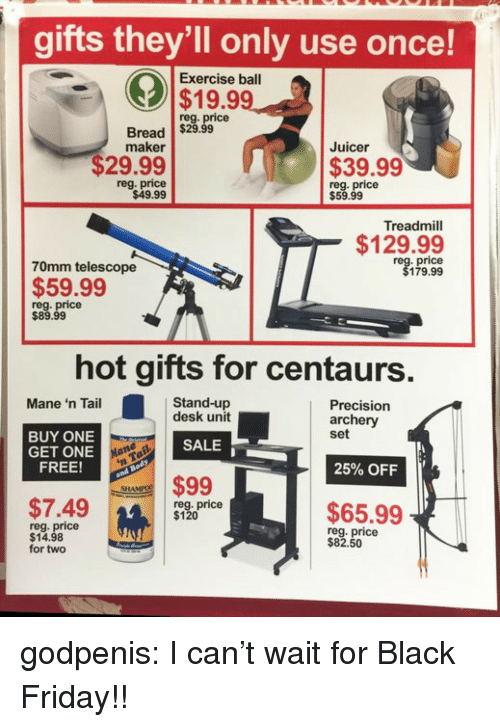 Treadmill: gifts they'll only use once!  Exercise ball  $19.99  reg. price  Bread $29.99  maker  Juicer  $29.99  $39.99  reg. price  $49.99  reg. price  $59.99  Treadmill  $129.99  70mm telescope  price  179.99  $59.99  reg. price  $89.99  hot gifts for centaurs  Stand-up  desk unit  Mane 'n Tail  Precision  archery  set  BUY ONE  GET ONE  FREE!  SALE  25% OFF  $99  SHA  $7.49m  reg. price  $120  $65.99  reg. price  $14.98  for two  reg. price  $82.50  14 godpenis:  I can't wait for Black Friday!!