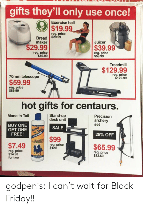 archery: gifts they'll only use once!  Exercise ball  $19.99  reg. price  Bread $29.99  maker  Juicer  $29.99  $39.99  reg. price  $49.99  reg. price  $59.99  Treadmill  $129.99  70mm telescope  price  179.99  $59.99  reg. price  $89.99  hot gifts for centaurs  Stand-up  desk unit  Mane 'n Tail  Precision  archery  set  BUY ONE  GET ONE  FREE!  SALE  25% OFF  $99  SHA  $7.49m  reg. price  $120  $65.99  reg. price  $14.98  for two  reg. price  $82.50  14 godpenis:  I can't wait for Black Friday!!