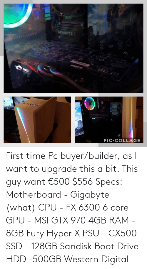 msa: GIGABYTE  msa  PIC•COLLAGE First time Pc buyer/builder, as I want to upgrade this a bit. This guy want €500 $556 Specs: Motherboard - Gigabyte (what) CPU - FX 6300 6 core GPU - MSI GTX 970 4GB RAM - 8GB Fury Hyper X PSU - CX500 SSD - 128GB Sandisk Boot Drive HDD -500GB Western Digital