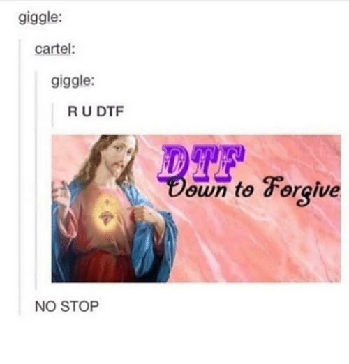 Dtf, Memes, and 🤖: giggle:  cartel  giggle:  R U DTF  NO STOP  own to Forgive