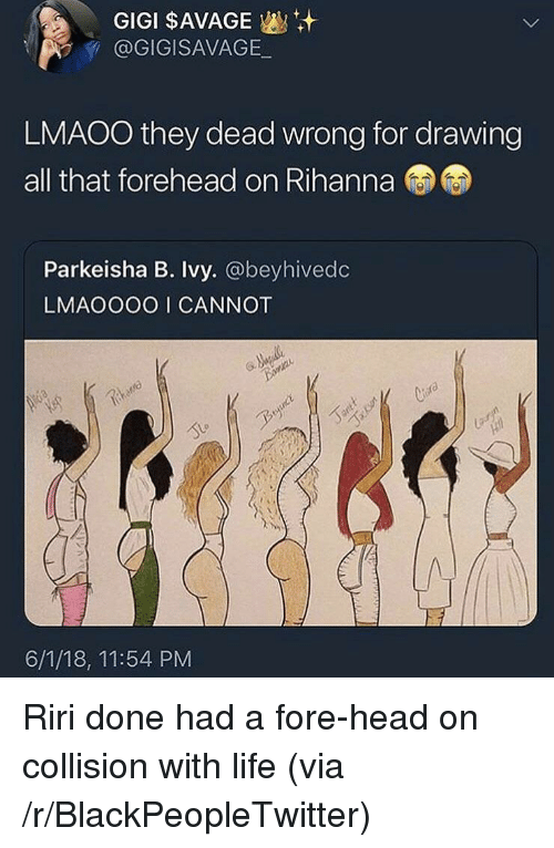 gigi: GIGI $AVAGE  @GIGISAVAGE  LMAOO they dead wrong for drawing  all that forehead on Rihanna  Parkeisha B. Ivy. @beyhivedc  LMAOOOO I CANNOT  bire  6/1/18, 11:54 PM <p>Riri done had a fore-head on collision with life (via /r/BlackPeopleTwitter)</p>