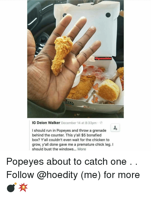 Memes, Popeyes, and Windows: GIguessdelon  IG Deion Walker December 14 at 8:33pm  I should run in Popeyes and throw a grenade  behind the counter. This y'all $5 bonafied  box? Y'all couldn't even wait for the chicken to  grow, y'all done gave me a premature chick leg. I  should bust the windows  More Popeyes about to catch one . . Follow @hoedity (me) for more 💣💥